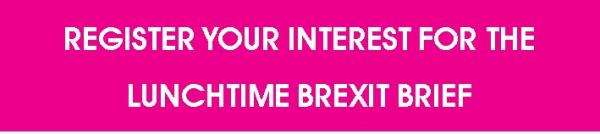 Register your interest for the lunchtime Brexit Brief